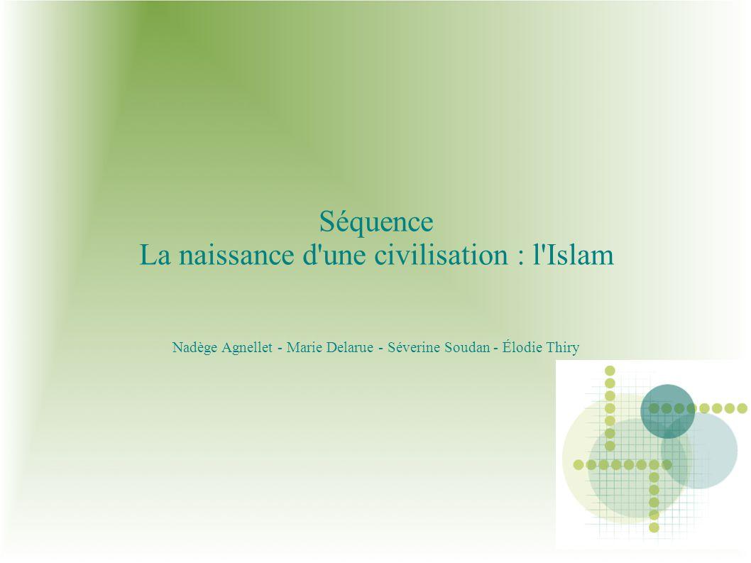 Séquence La naissance d'une civilisation : l'Islam Nadège Agnellet - Marie Delarue - Séverine Soudan - Élodie Thiry