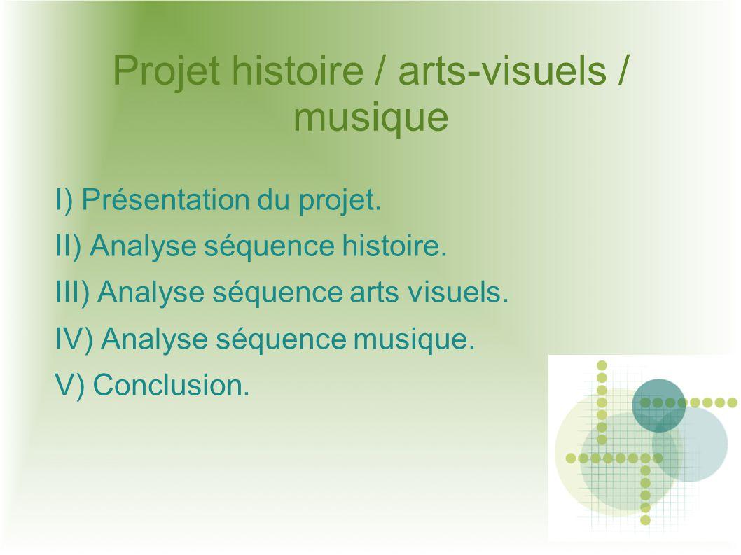 Projet histoire / arts-visuels / musique I) Présentation du projet. II) Analyse séquence histoire. III) Analyse séquence arts visuels. IV) Analyse séq