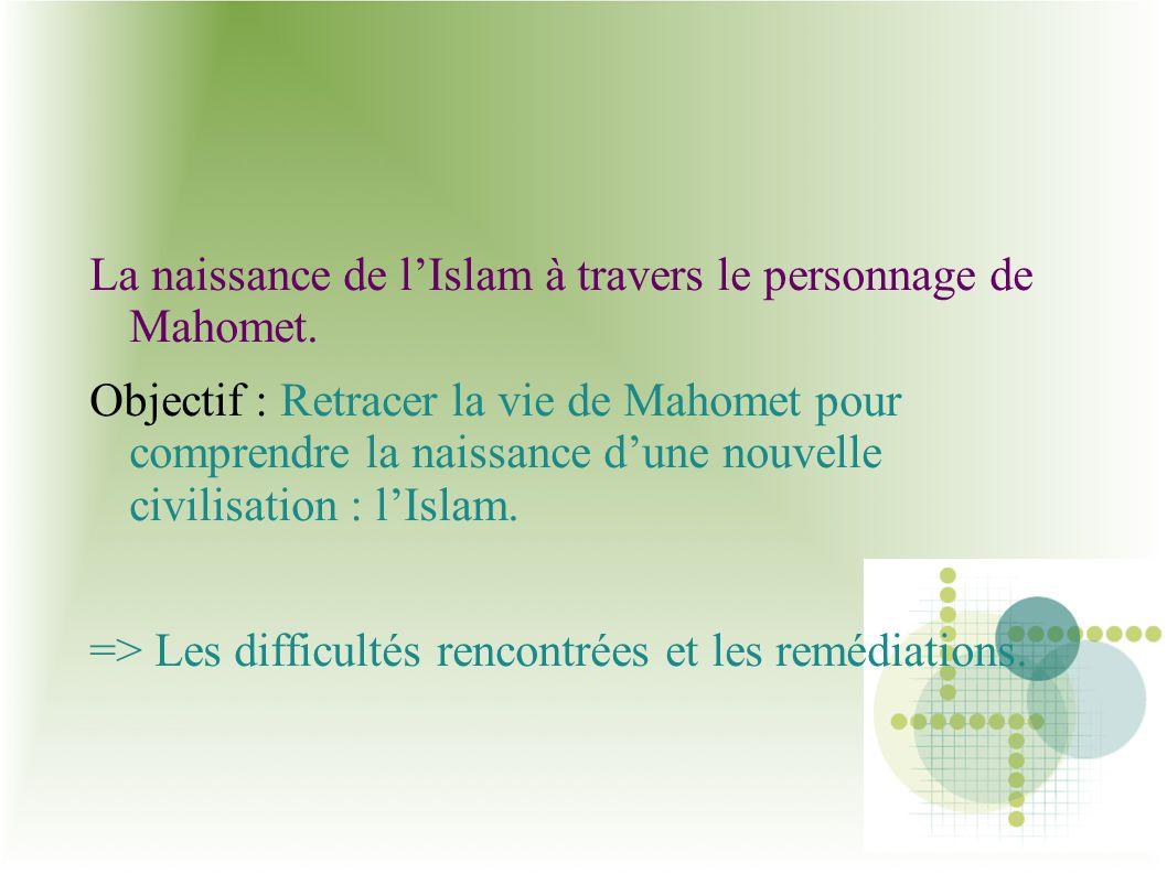 La naissance de lIslam à travers le personnage de Mahomet. Objectif : Retracer la vie de Mahomet pour comprendre la naissance dune nouvelle civilisati
