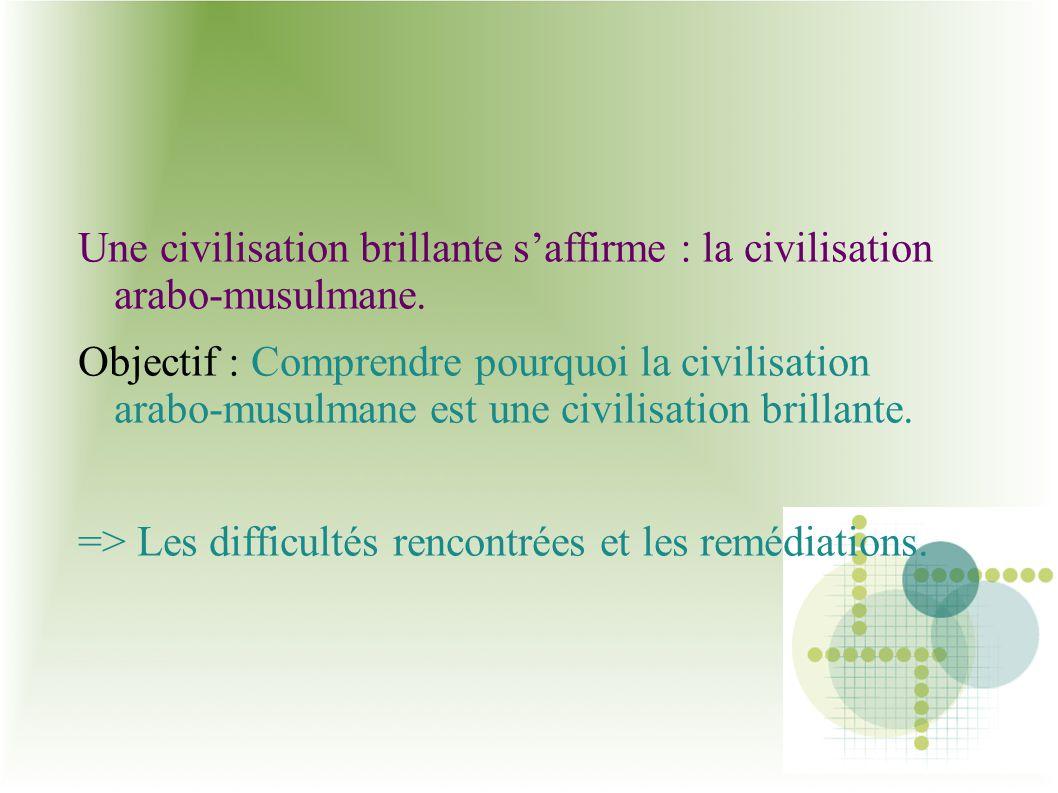 Une civilisation brillante saffirme : la civilisation arabo-musulmane. Objectif : Comprendre pourquoi la civilisation arabo-musulmane est une civilisa
