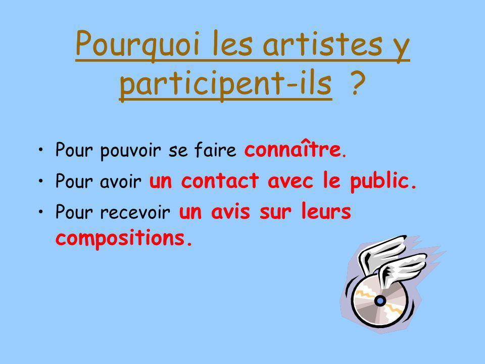 Pourquoi les artistes y participent-ils ? Pour pouvoir se faire connaître. Pour avoir un contact avec le public. Pour recevoir un avis sur leurs compo