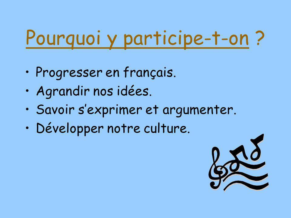 Pourquoi y participe-t-on ? Progresser en français. Agrandir nos idées. Savoir sexprimer et argumenter. Développer notre culture.