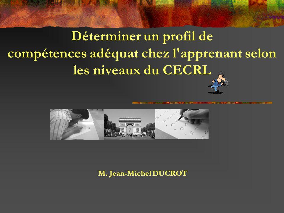 Déterminer un profil de compétences adéquat chez l'apprenant selon les niveaux du CECRL M. Jean-Michel DUCROT