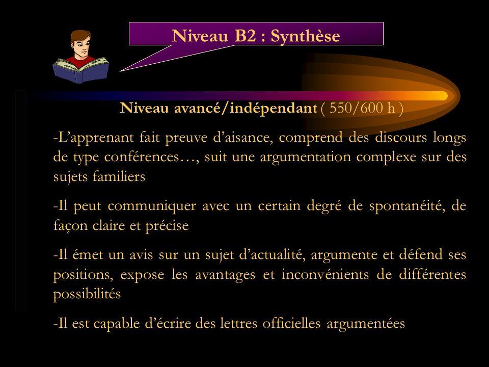 Niveau avancé/indépendant ( 550/600 h ) -Lapprenant fait preuve daisance, comprend des discours longs de type conférences…, suit une argumentation com