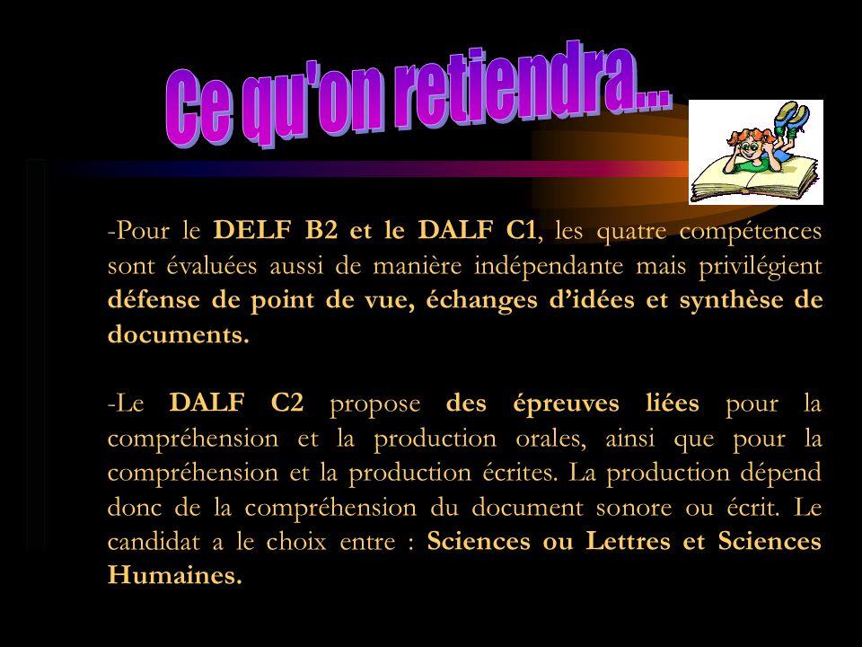 -Pour le DELF B2 et le DALF C1, les quatre compétences sont évaluées aussi de manière indépendante mais privilégient défense de point de vue, échanges