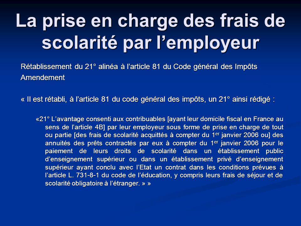 La prise en charge des frais de scolarité par lemployeur Rétablissement du 21° alinéa à larticle 81 du Code général des Impôts Amendement « Il est rétabli, à larticle 81 du code général des impôts, un 21° ainsi rédigé : «21° Lavantage consenti aux contribuables [ayant leur domicile fiscal en France au sens de larticle 4B] par leur employeur sous forme de prise en charge de tout ou partie [des frais de scolarité acquittés à compter du 1 er janvier 2006 ou] des annuités des prêts contractés par eux à compter du 1 er janvier 2006 pour le paiement de leurs droits de scolarité dans un établissement public denseignement supérieur ou dans un établissement privé denseignement supérieur ayant conclu avec lEtat un contrat dans les conditions prévues à larticle L.