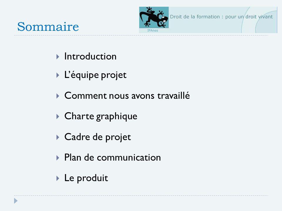 Sommaire Introduction Léquipe projet Comment nous avons travaillé Charte graphique Cadre de projet Plan de communication Le produit