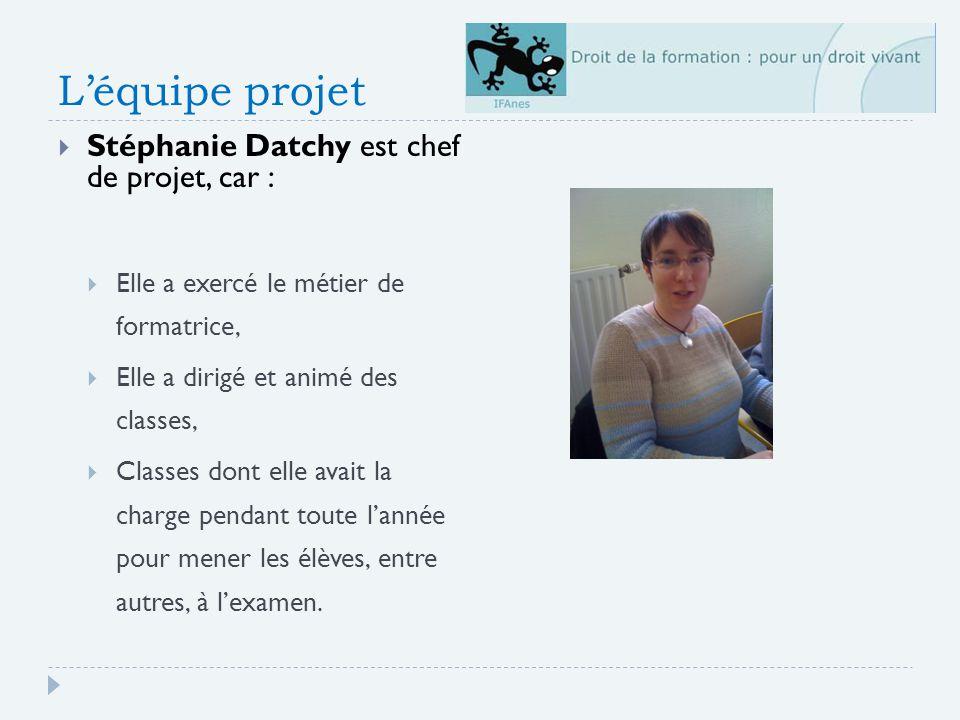 Léquipe projet Stéphanie Datchy est chef de projet, car : Elle a exercé le métier de formatrice, Elle a dirigé et animé des classes, Classes dont elle avait la charge pendant toute lannée pour mener les élèves, entre autres, à lexamen.
