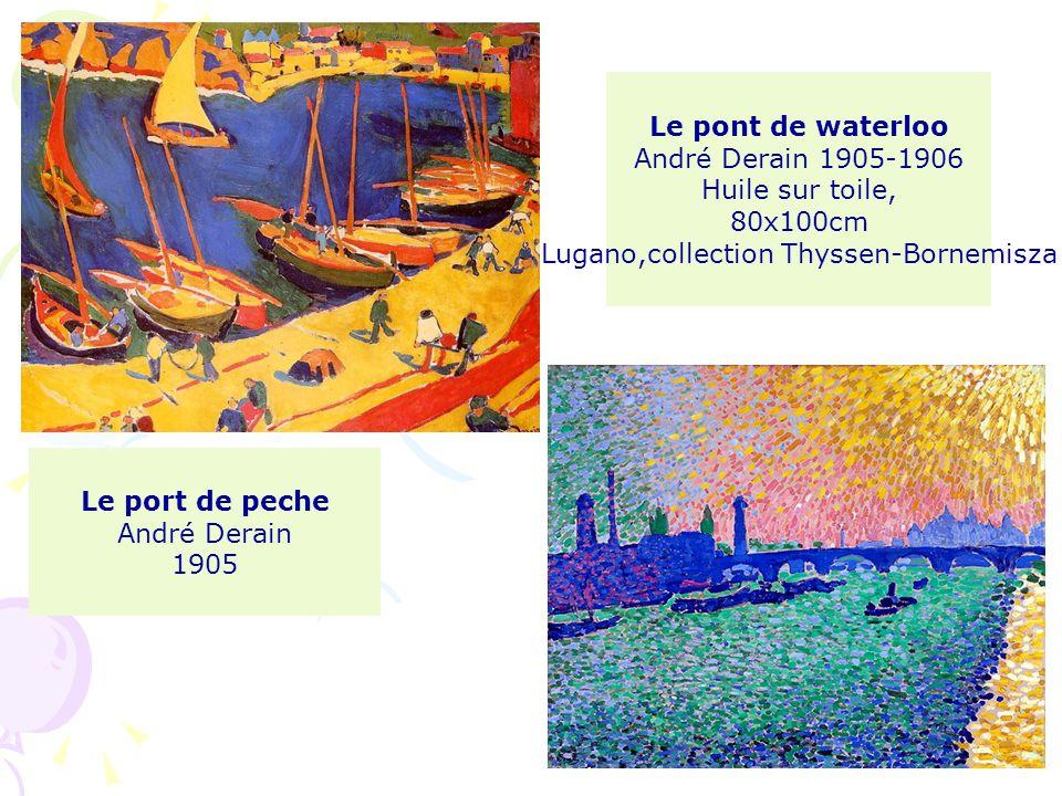 Le port de peche André Derain 1905 Le pont de waterloo André Derain 1905-1906 Huile sur toile, 80x100cm Lugano,collection Thyssen-Bornemisza