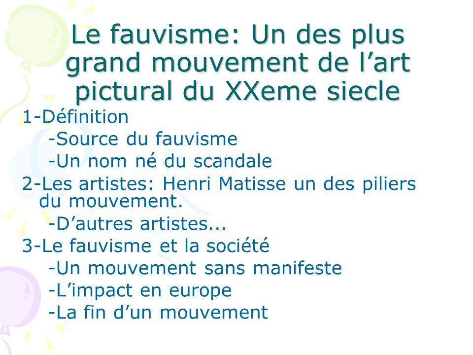 Le fauvisme: Un des plus grand mouvement de lart pictural du XXeme siecle 1-Définition -Source du fauvisme -Un nom né du scandale 2-Les artistes: Henri Matisse un des piliers du mouvement.