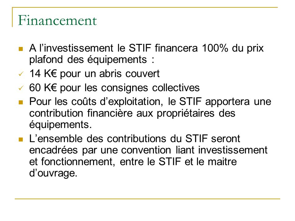 Financement A linvestissement le STIF financera 100% du prix plafond des équipements : 14 K pour un abris couvert 60 K pour les consignes collectives Pour les coûts dexploitation, le STIF apportera une contribution financière aux propriétaires des équipements.