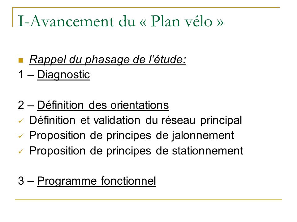 I-Avancement du « Plan vélo » Rappel du phasage de létude: 1 – Diagnostic 2 – Définition des orientations Définition et validation du réseau principal Proposition de principes de jalonnement Proposition de principes de stationnement 3 – Programme fonctionnel