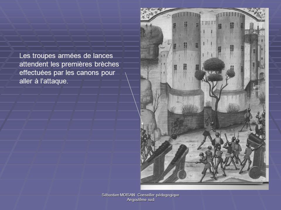 Sébastien MOISAN Conseiller pédagogique Angoulême sud Les troupes armées de lances attendent les premières brèches effectuées par les canons pour aller à lattaque.