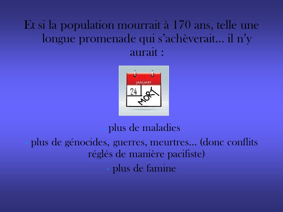 Et si la population mourrait à 170 ans, telle une longue promenade qui sachèverait… il ny aurait : - plus de maladies - plus de génocides, guerres, me
