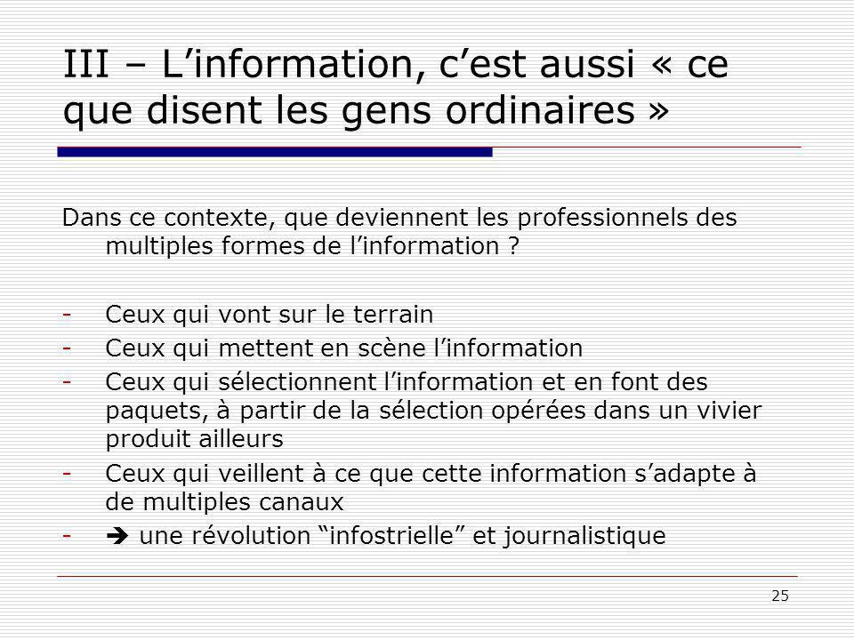 25 III – Linformation, cest aussi « ce que disent les gens ordinaires » Dans ce contexte, que deviennent les professionnels des multiples formes de linformation .