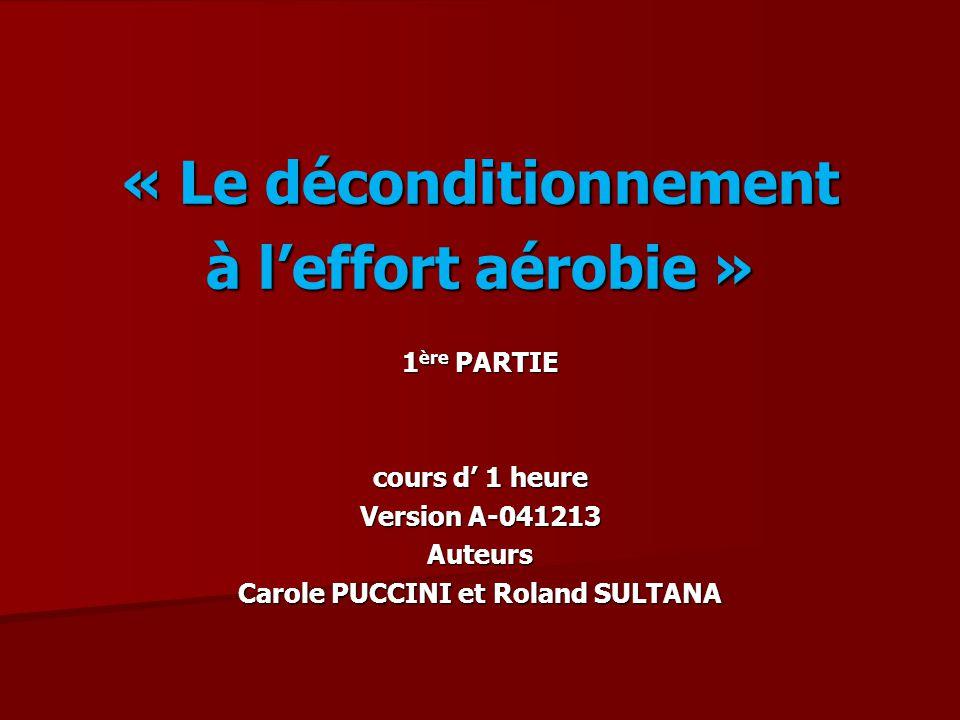 « Le déconditionnement à leffort aérobie » 1 ère PARTIE cours d 1 heure Version A-041213 Auteurs Carole PUCCINI et Roland SULTANA