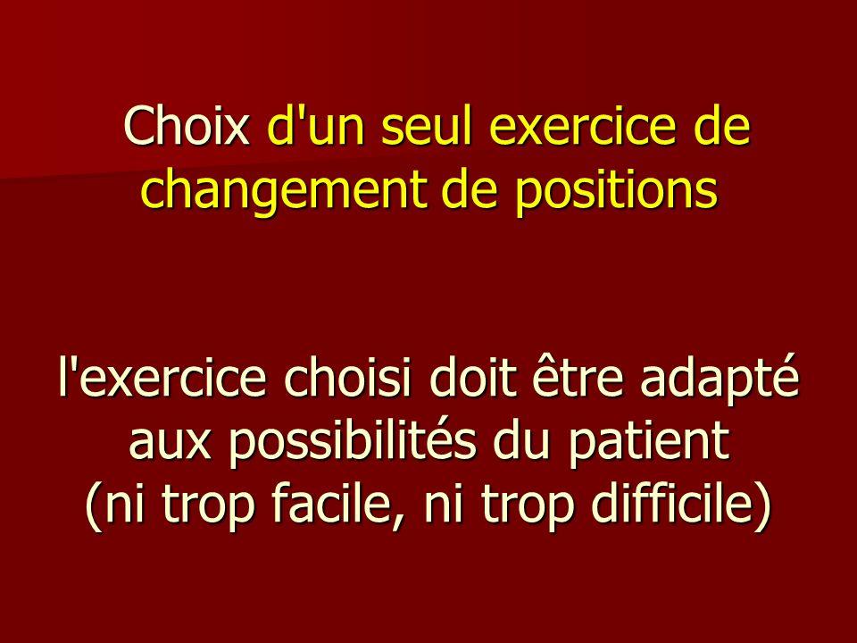 Choix d'un seul exercice de changement de positions l'exercice choisi doit être adapté aux possibilités du patient (ni trop facile, ni trop difficile)