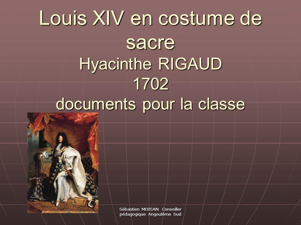 Sébastien MOISAN Conseiller pédagogique Angoulême Sud Louis XIV en costume de sacre Hyacinthe RIGAUD 1702 documents pour la classe