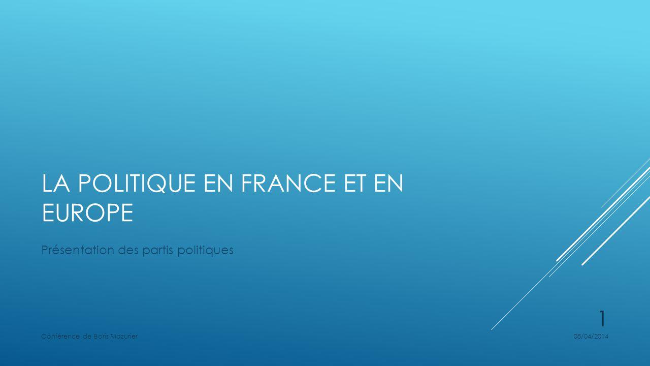 LA POLITIQUE EN FRANCE ET EN EUROPE Présentation des partis politiques 08/04/2014Conférence de Boris Mazurier 1