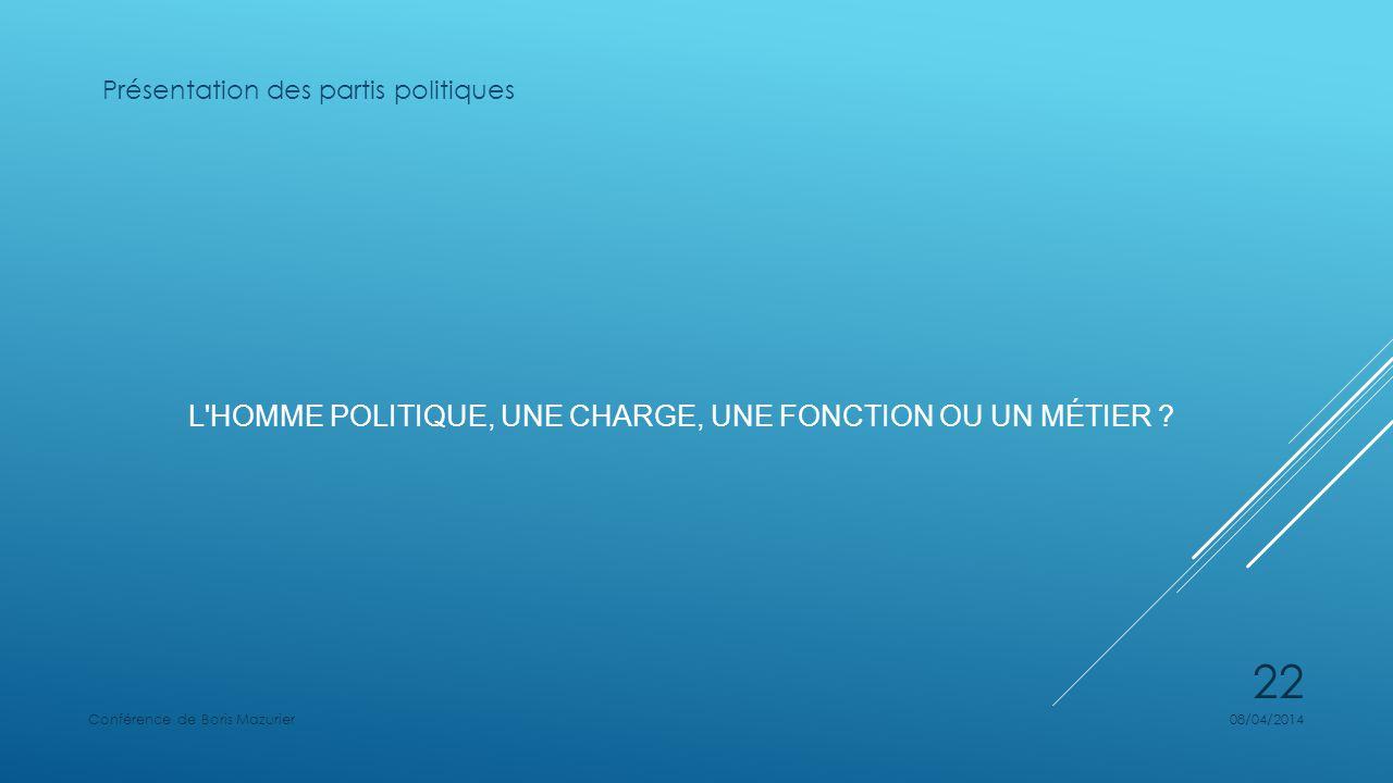 L'HOMME POLITIQUE, UNE CHARGE, UNE FONCTION OU UN MÉTIER ? Présentation des partis politiques 08/04/2014Conférence de Boris Mazurier 22
