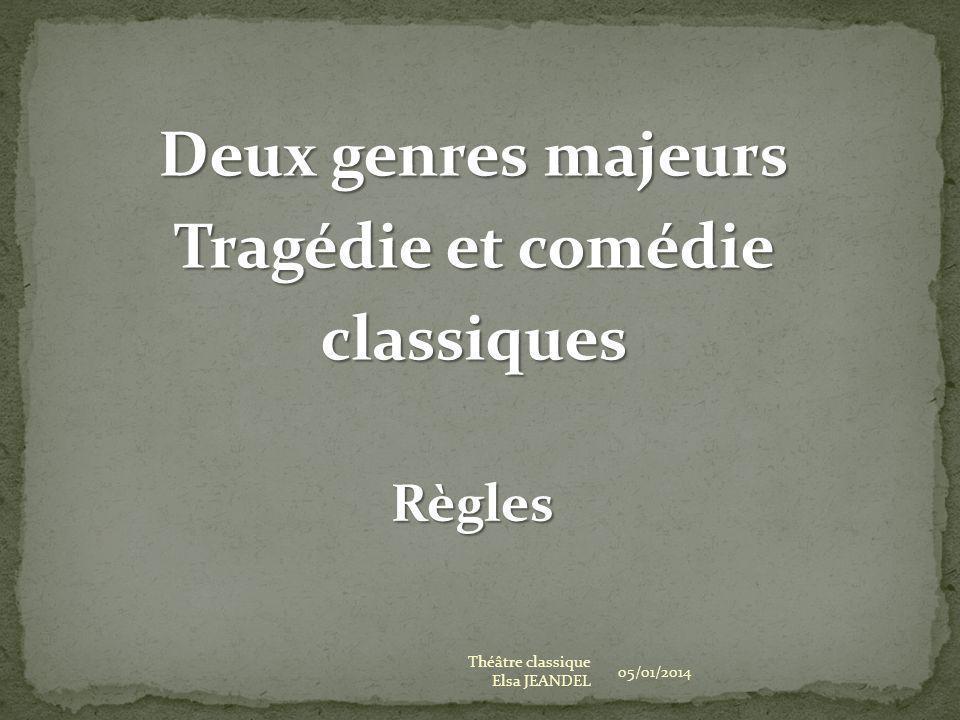 05/01/2014 Théâtre classique Elsa JEANDEL Deux genres majeurs Tragédie et comédie classiques Règles