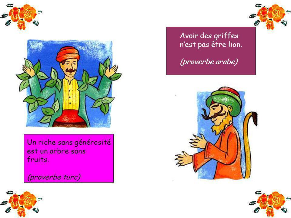 Le riche avare est semblable à un âne chargé dor qui mange de la paille. (proverbe arabe) La fortune vient à pas de tortue et fuit comme une gazelle.