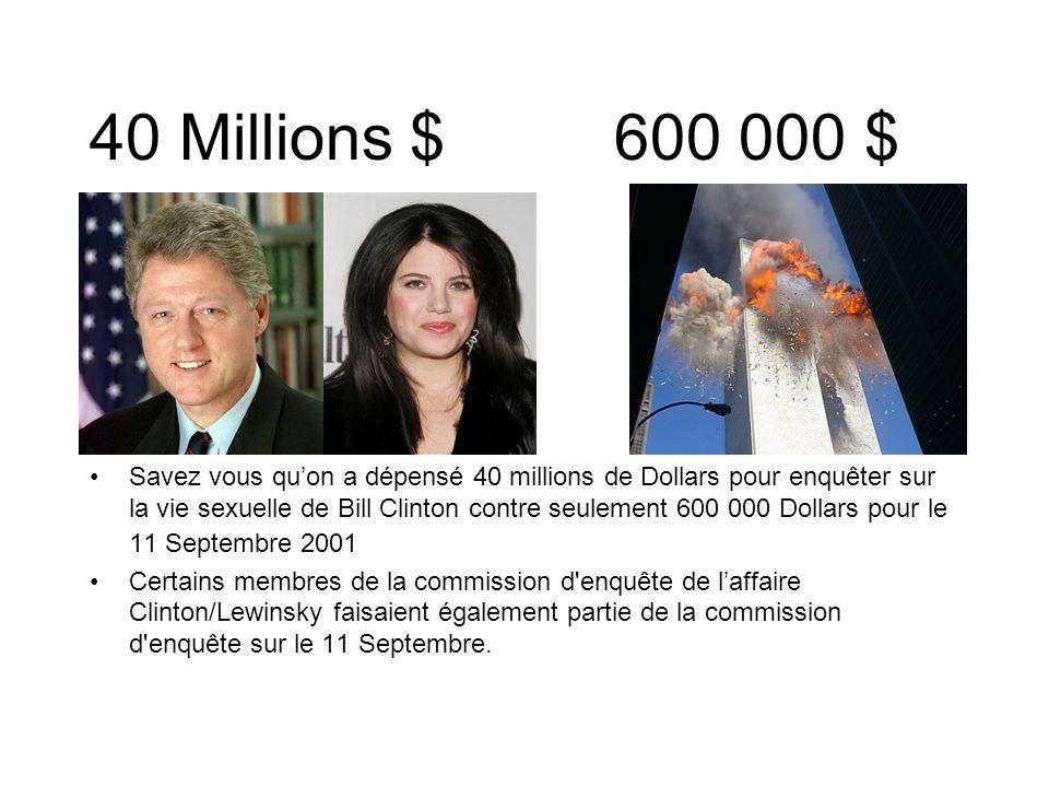 40 Millions $600 000 $ Savez vous quon a dépensé 40 millions de Dollars pour enquêter sur la vie sexuelle de Bill Clinton contre seulement 600 000 Dollars pour le 11 Septembre 2001 Certains membres de la commission d enquête de laffaire Clinton/Lewinsky faisaient également partie de la commission d enquête sur le 11 Septembre.