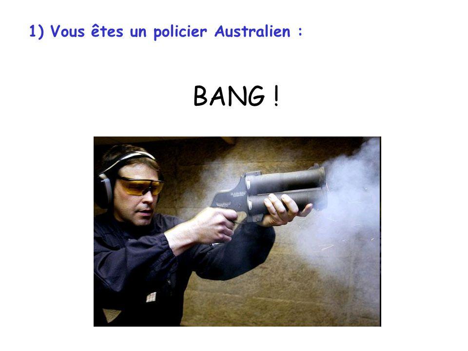 1) Vous êtes un policier Américain : BANG BANG BANG BANG BANG Click .