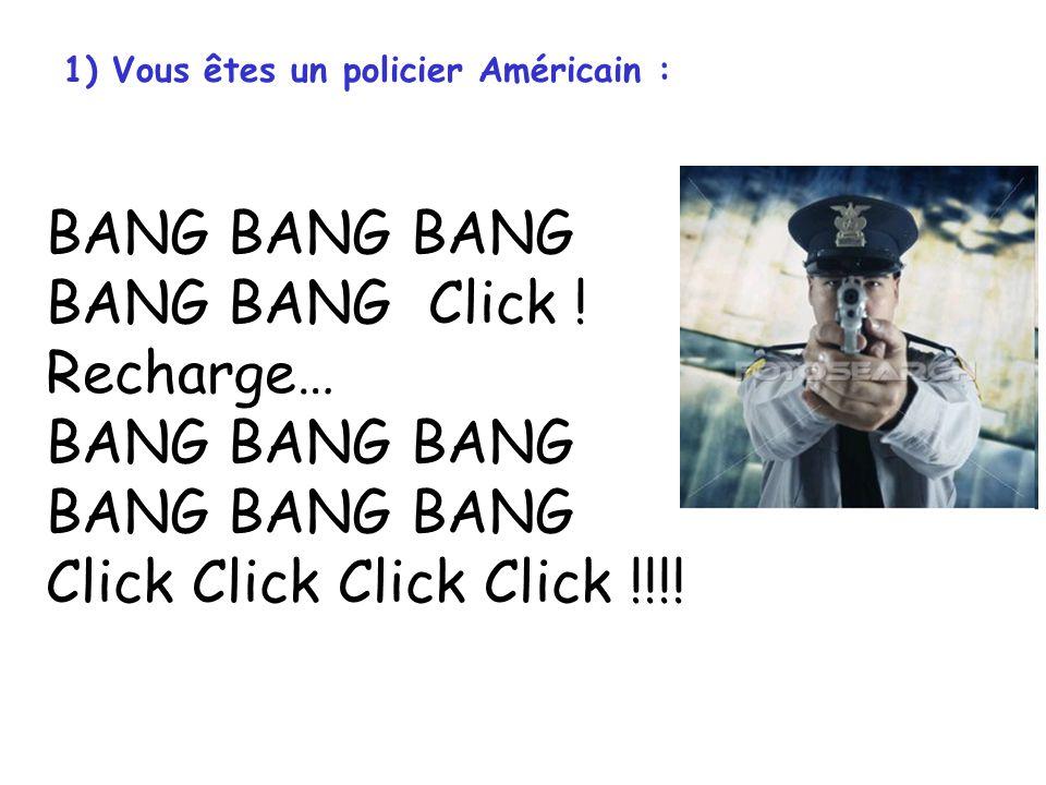 1) Vous êtes un policier Américain : BANG BANG BANG BANG BANG Click ! Recharge… BANG BANG BANG BANG BANG BANG Click Click Click Click !!!!