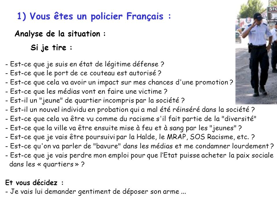 1) Vous êtes un policier Français : Analyse de la situation : Si je tire : - Est-ce que je suis en état de légitime défense ? - Est-ce que le port de