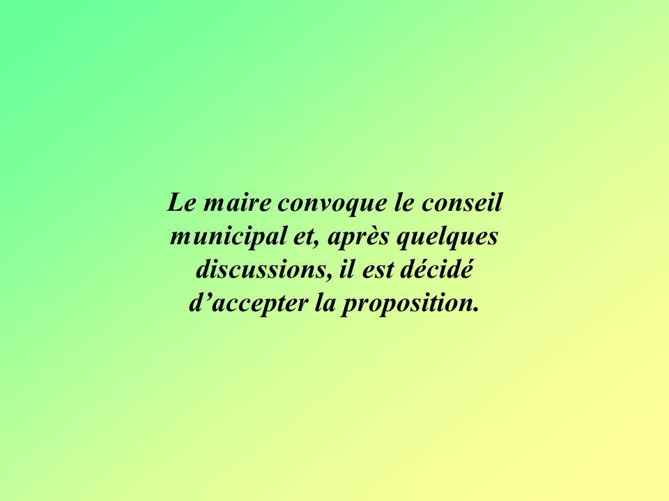 Le maire convoque le conseil municipal et, après quelques discussions, il est décidé daccepter la proposition.