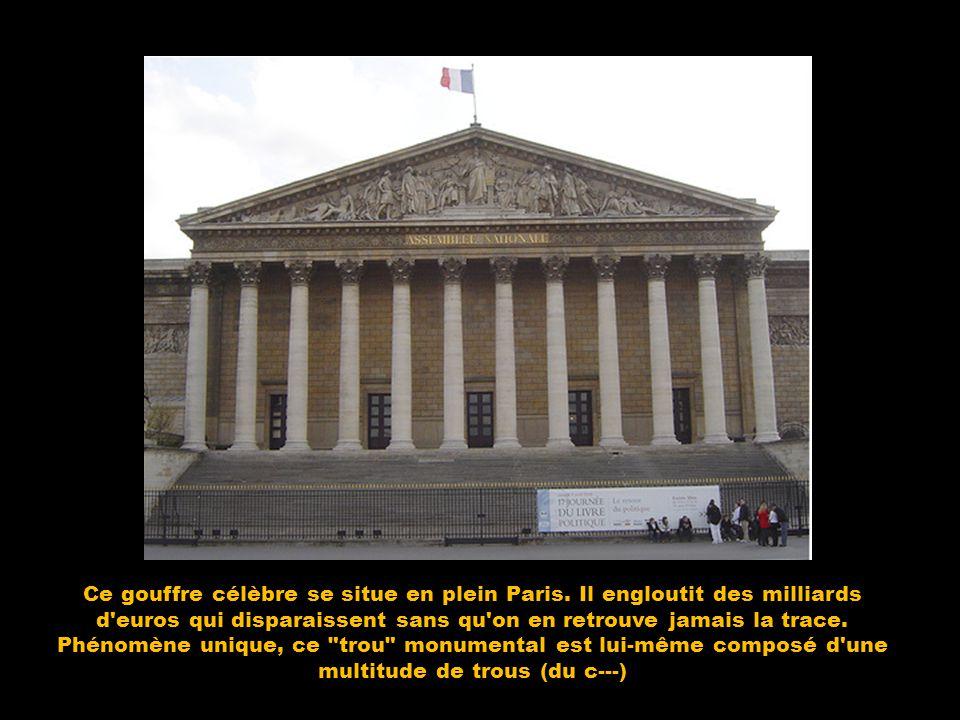 Ce gouffre célèbre se situe en plein Paris. Il engloutit des milliards d'euros qui disparaissent sans qu'on en retrouve jamais la trace. Phénomène uni