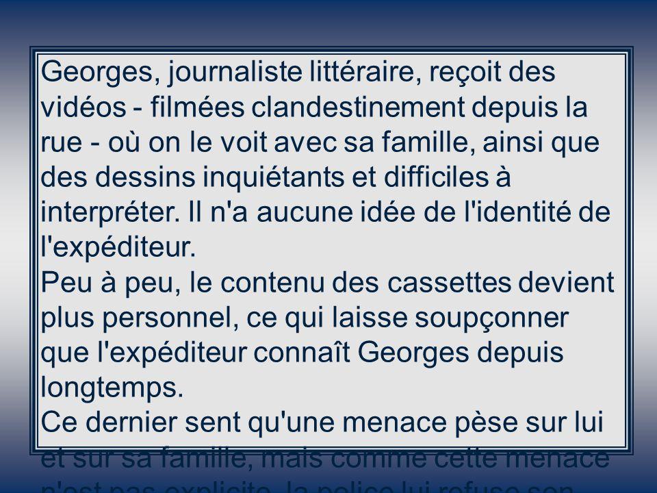 Georges, journaliste littéraire, reçoit des vidéos - filmées clandestinement depuis la rue - où on le voit avec sa famille, ainsi que des dessins inquiétants et difficiles à interpréter.
