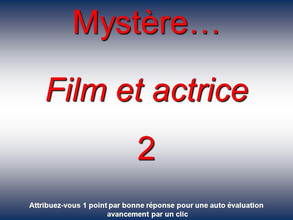 Mystère… Film et actrice 2 Attribuez-vous 1 point par bonne réponse pour une auto évaluation avancement par un clic