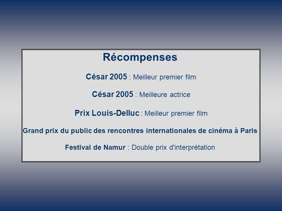 Récompenses César 2005 : Meilleur premier film César 2005 : Meilleure actrice Prix Louis-Delluc : Meilleur premier film Grand prix du public des rencontres internationales de cinéma à Paris Festival de Namur : Double prix d interprétation