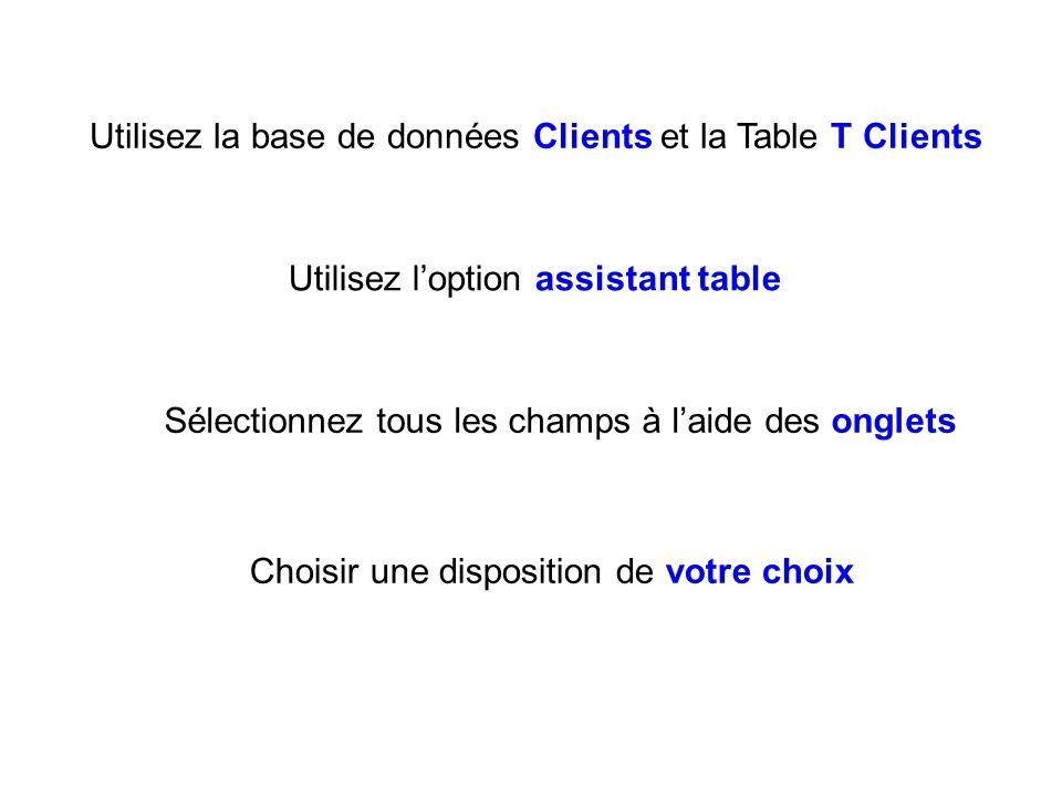 Utilisez la base de données Clients et la Table T Clients Utilisez loption assistant table Sélectionnez tous les champs à laide des onglets Choisir une disposition de votre choix