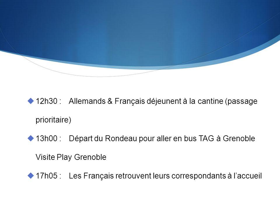 12h30 :Allemands & Français déjeunent à la cantine (passage prioritaire) 13h00 :Départ du Rondeau pour aller en bus TAG à Grenoble Visite Play Grenoble 17h05 :Les Français retrouvent leurs correspondants à laccueil