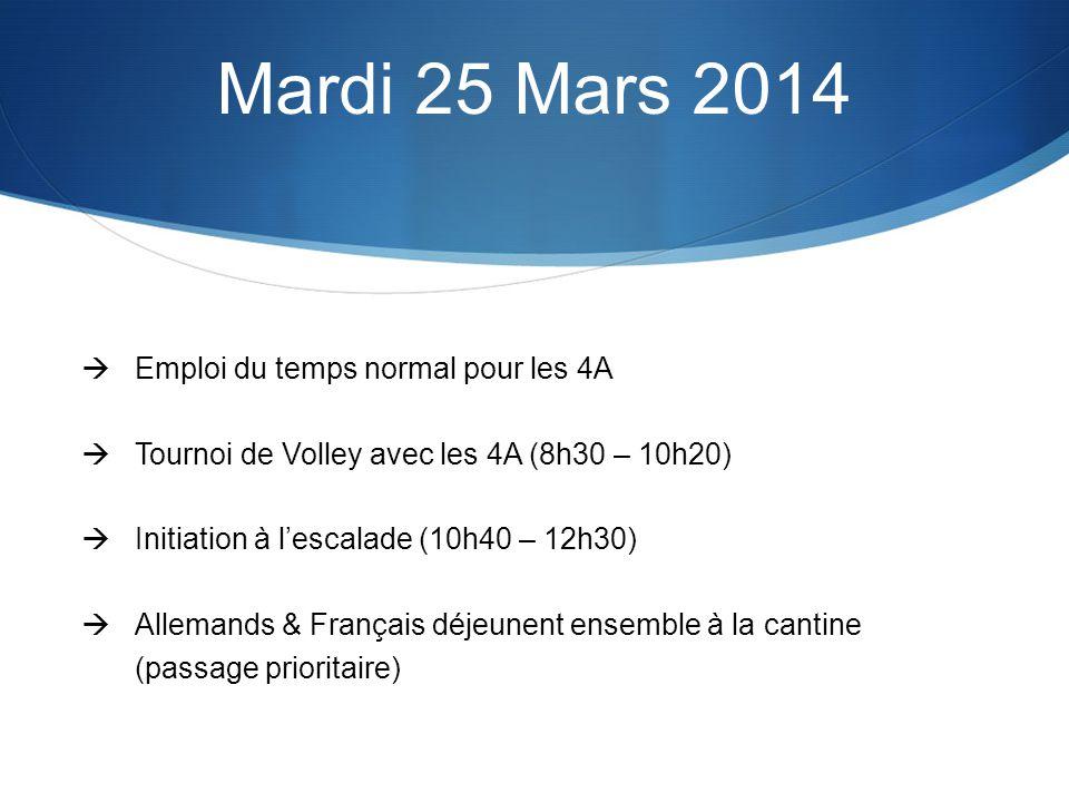 Mardi 25 Mars 2014 Emploi du temps normal pour les 4A Tournoi de Volley avec les 4A (8h30 – 10h20) Initiation à lescalade (10h40 – 12h30) Allemands & Français déjeunent ensemble à la cantine (passage prioritaire)