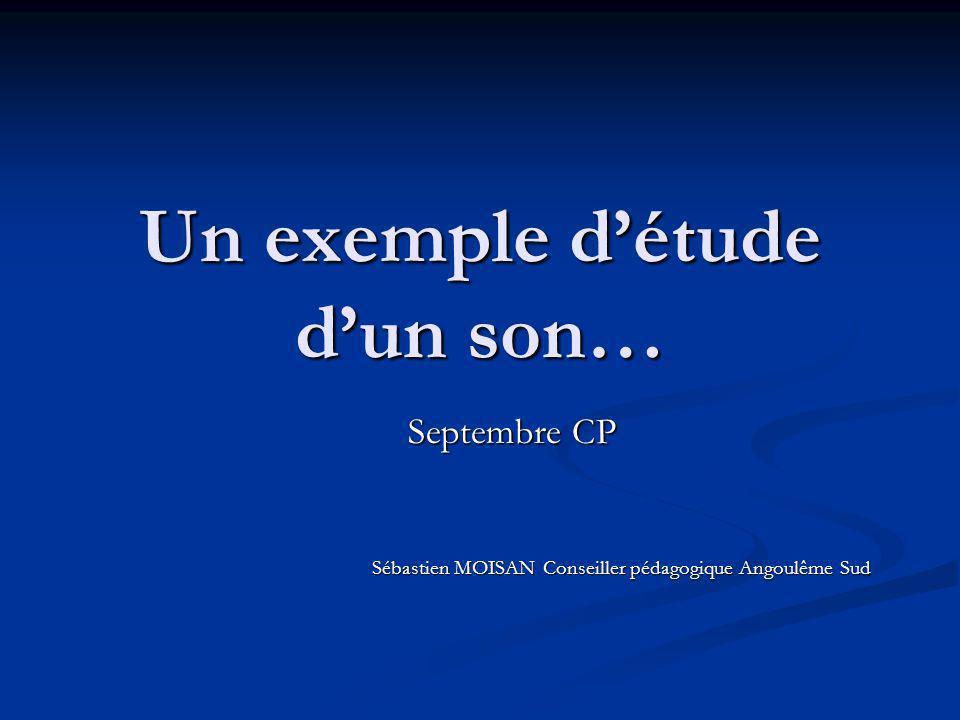 Un exemple détude dun son… Septembre CP Sébastien MOISAN Conseiller pédagogique Angoulême Sud