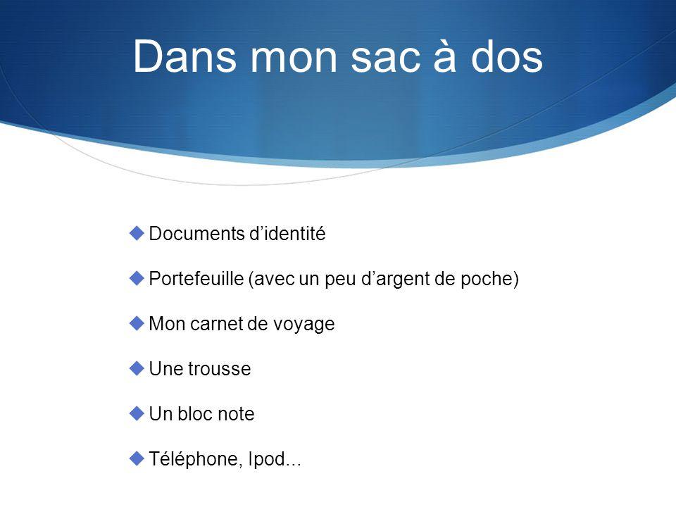 Dans mon sac à dos Documents didentité Portefeuille (avec un peu dargent de poche) Mon carnet de voyage Une trousse Un bloc note Téléphone, Ipod...