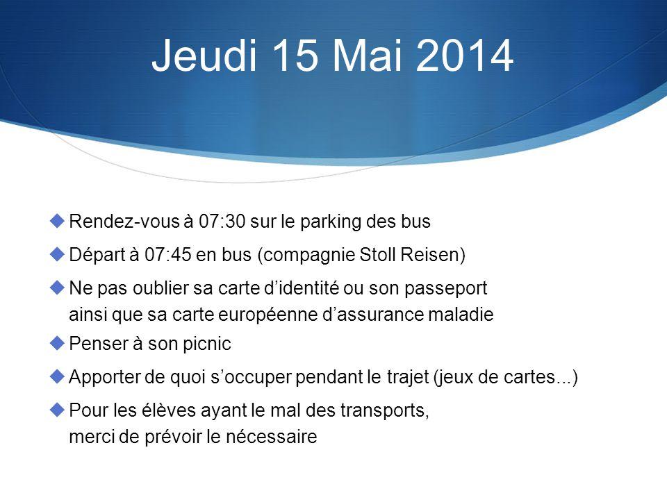Jeudi 15 Mai 2014 Rendez-vous à 07:30 sur le parking des bus Départ à 07:45 en bus (compagnie Stoll Reisen) Ne pas oublier sa carte didentité ou son p