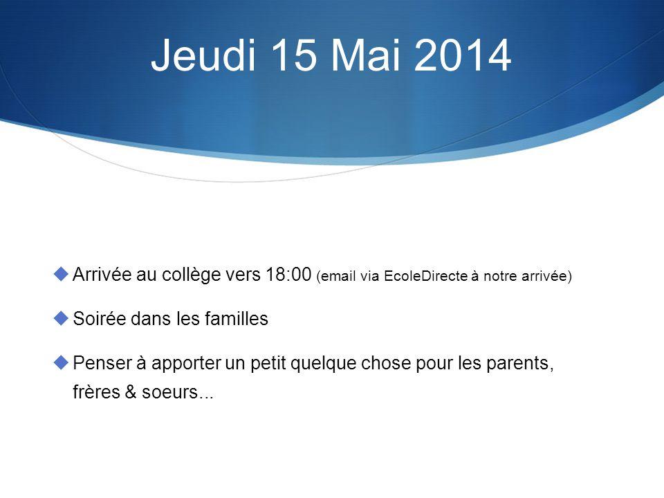 Jeudi 15 Mai 2014 Arrivée au collège vers 18:00 (email via EcoleDirecte à notre arrivée) Soirée dans les familles Penser à apporter un petit quelque chose pour les parents, frères & soeurs...