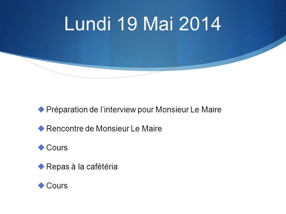 Lundi 19 Mai 2014 Préparation de linterview pour Monsieur Le Maire Rencontre de Monsieur Le Maire Cours Repas à la cafétéria Cours