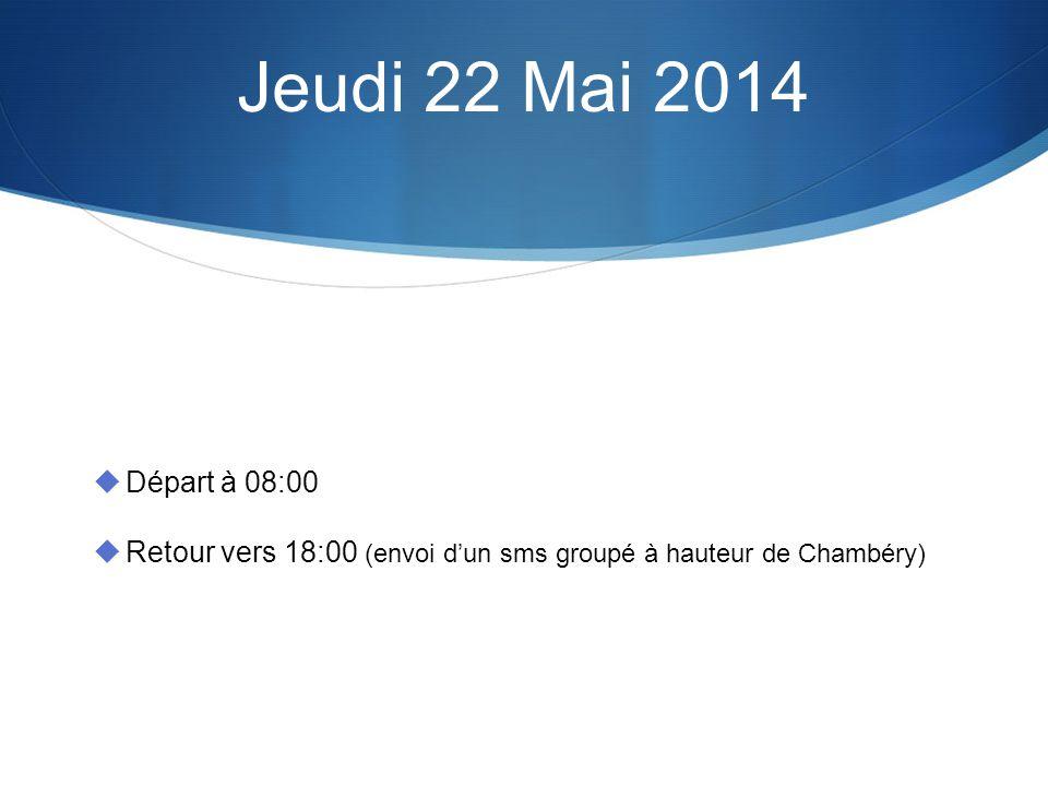 Jeudi 22 Mai 2014 Départ à 08:00 Retour vers 18:00 (envoi dun sms groupé à hauteur de Chambéry)