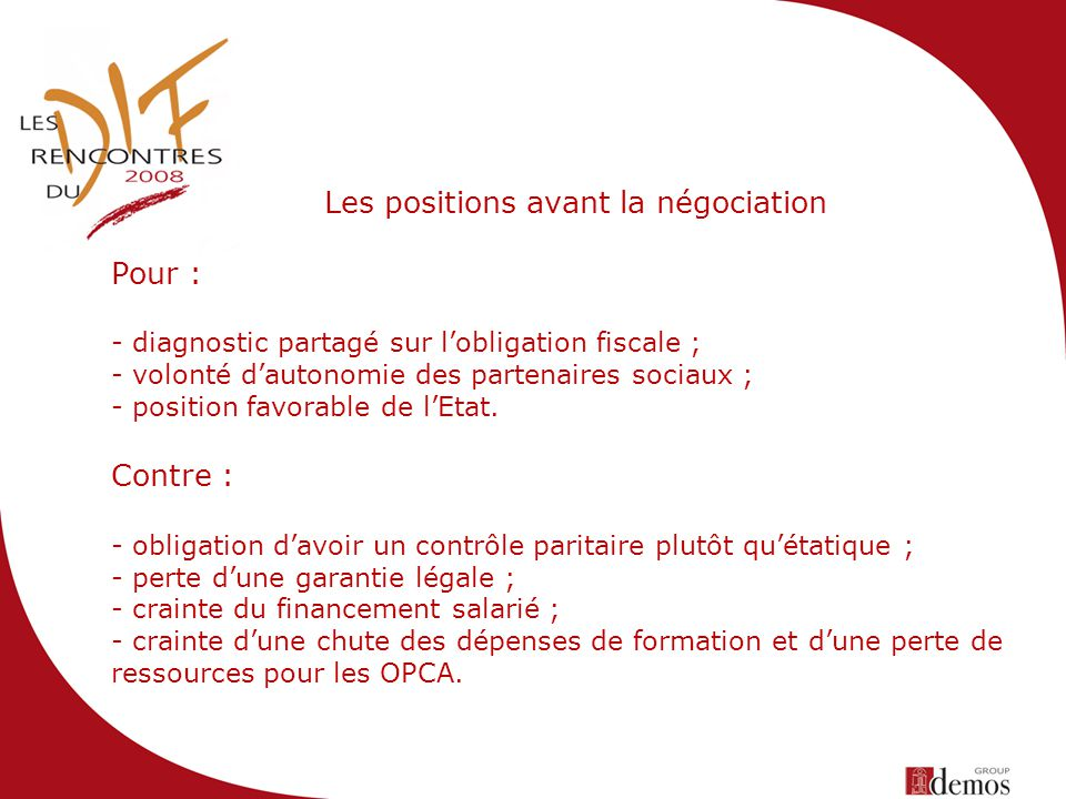 Les positions avant la négociation Pour : - diagnostic partagé sur lobligation fiscale ; - volonté dautonomie des partenaires sociaux ; - position favorable de lEtat.