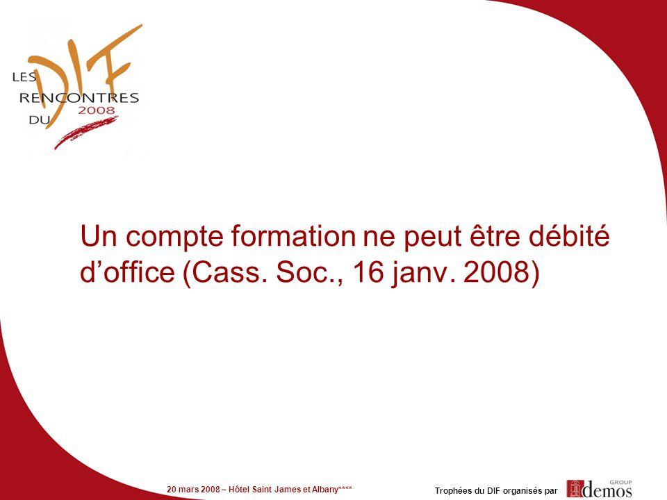 20 mars 2008 – Hôtel Saint James et Albany**** Trophées du DIF organisés par Un compte formation ne peut être débité doffice (Cass. Soc., 16 janv. 200
