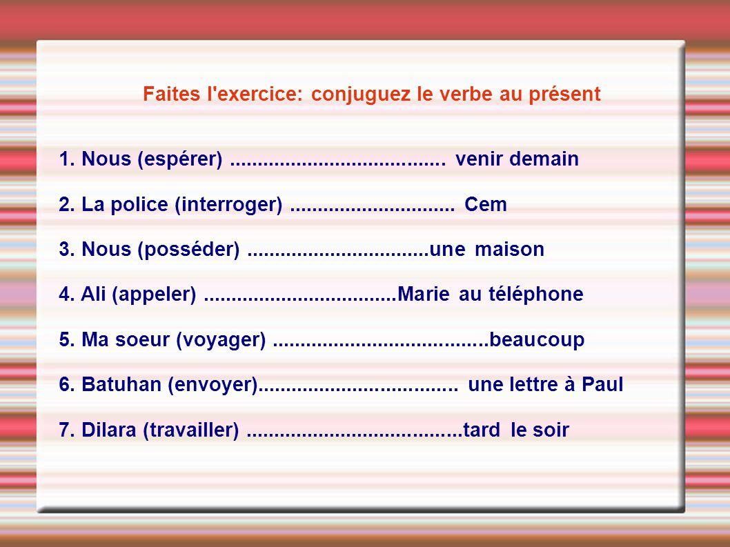 Faites l'exercice: conjuguez le verbe au présent 1. Nous (espérer)....................................... venir demain 2. La police (interroger)......