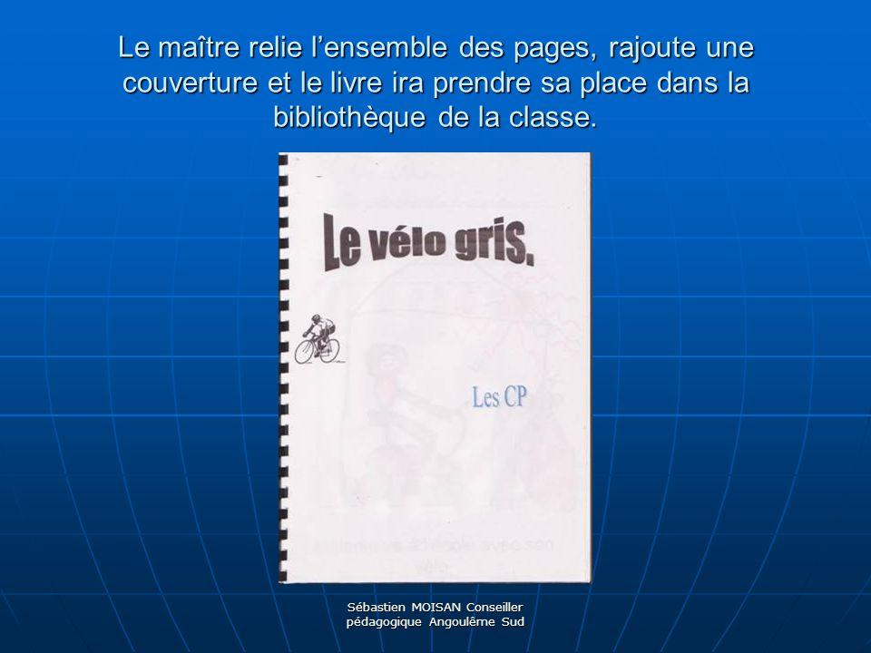 Sébastien MOISAN Conseiller pédagogique Angoulême Sud Le maître relie lensemble des pages, rajoute une couverture et le livre ira prendre sa place dan