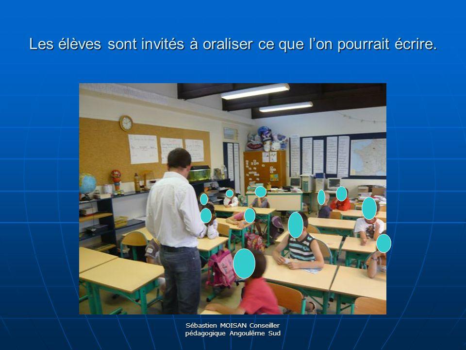 Sébastien MOISAN Conseiller pédagogique Angoulême Sud Les élèves sont invités à oraliser ce que lon pourrait écrire.