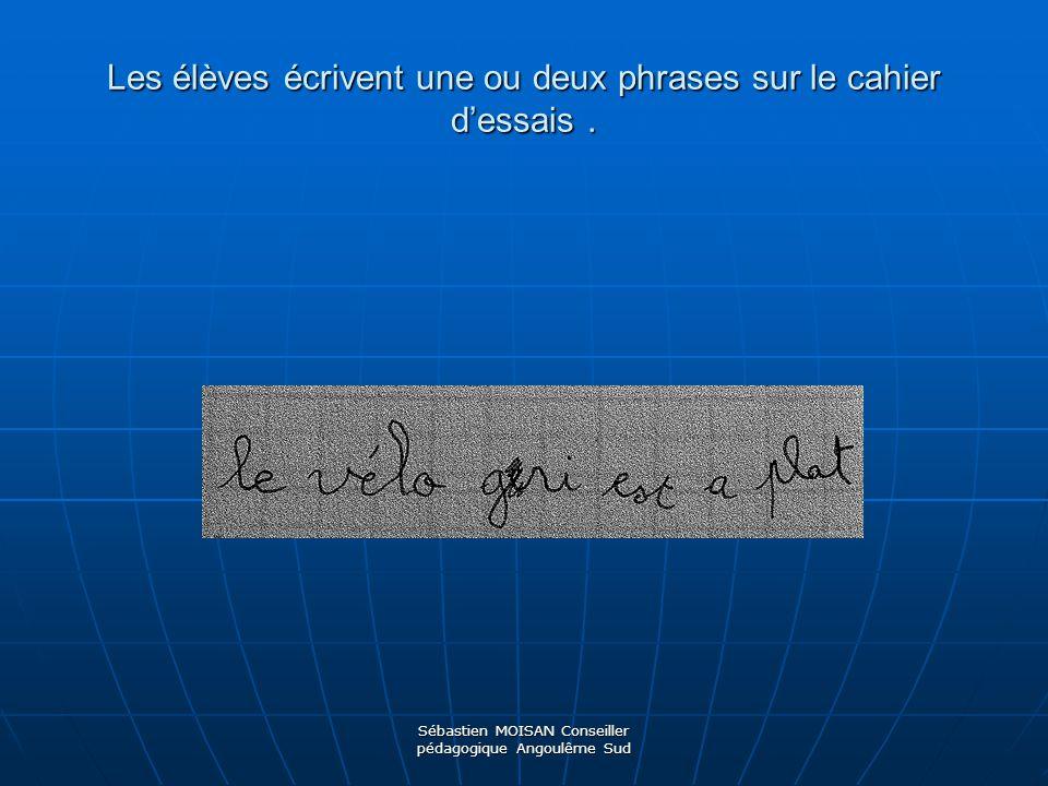 Sébastien MOISAN Conseiller pédagogique Angoulême Sud Les élèves écrivent une ou deux phrases sur le cahier dessais.